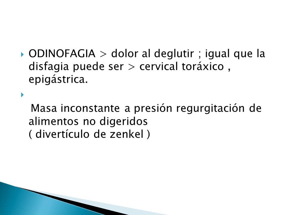 ODINOFAGIA > dolor al deglutir ; igual que la disfagia puede ser > cervical toráxico , epigástrica.
