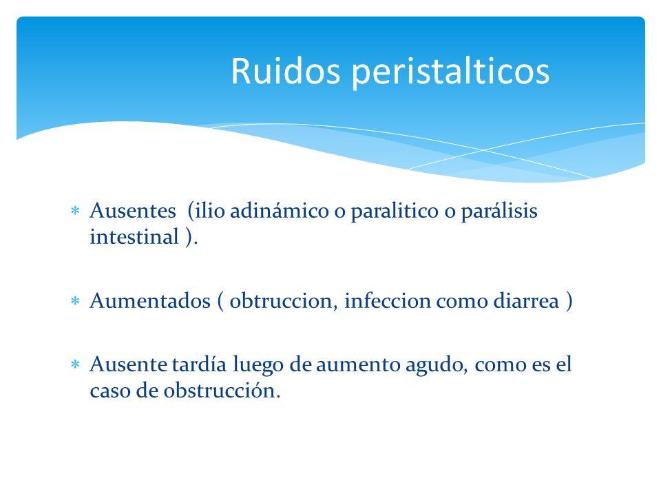 Ruidos peristalticos Ausentes (ilio adinámico o paralitico o parálisis intestinal ). Aumentados ( obtruccion, infeccion como diarrea )