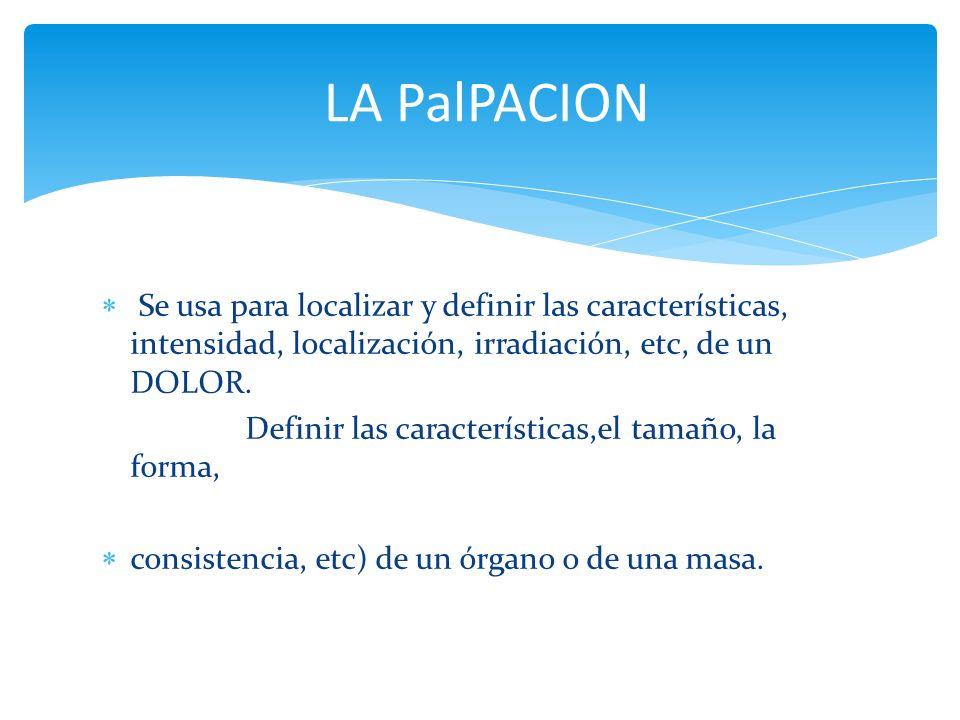 LA PalPACION Se usa para localizar y definir las características, intensidad, localización, irradiación, etc, de un DOLOR.