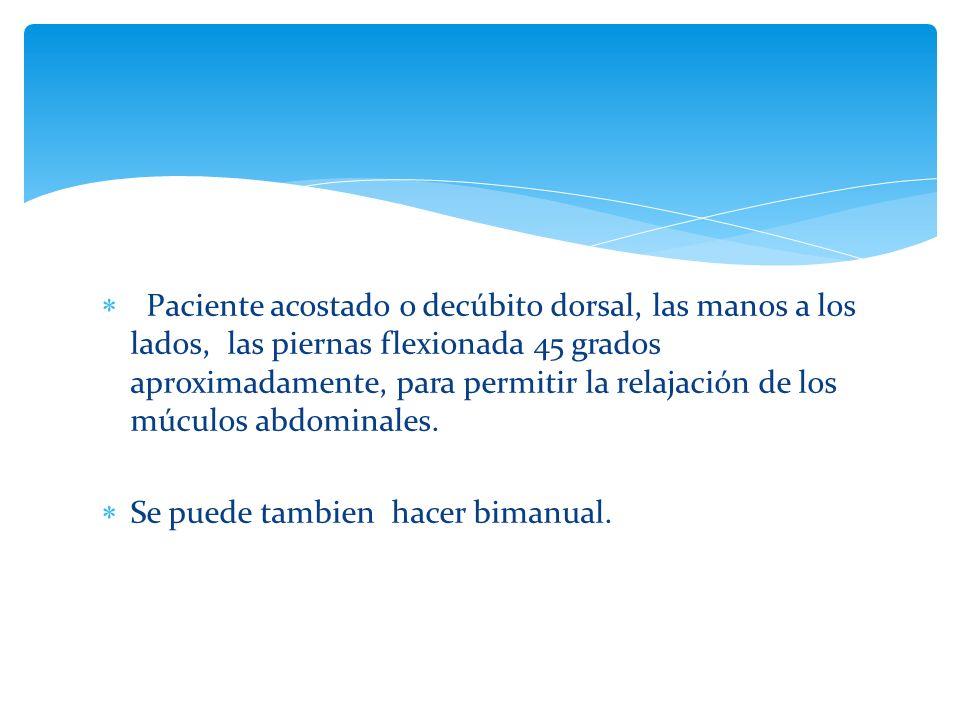 Paciente acostado o decúbito dorsal, las manos a los lados, las piernas flexionada 45 grados aproximadamente, para permitir la relajación de los múculos abdominales.