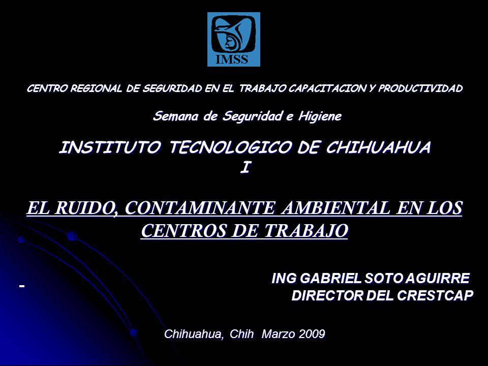CENTRO REGIONAL DE SEGURIDAD EN EL TRABAJO CAPACITACION Y PRODUCTIVIDAD Semana de Seguridad e Higiene INSTITUTO TECNOLOGICO DE CHIHUAHUA I EL RUIDO, CONTAMINANTE AMBIENTAL EN LOS CENTROS DE TRABAJO ING GABRIEL SOTO AGUIRRE DIRECTOR DEL CRESTCAP Chihuahua, Chih Marzo 2009