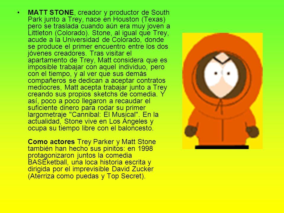 MATT STONE, creador y productor de South Park junto a Trey, nace en Houston (Texas) pero se traslada cuando aún era muy joven a Littleton (Colorado).