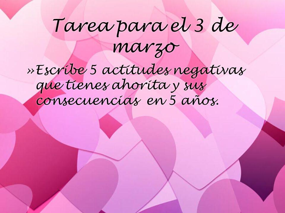 Tarea para el 3 de marzo Escribe 5 actitudes negativas que tienes ahorita y sus consecuencias en 5 años.