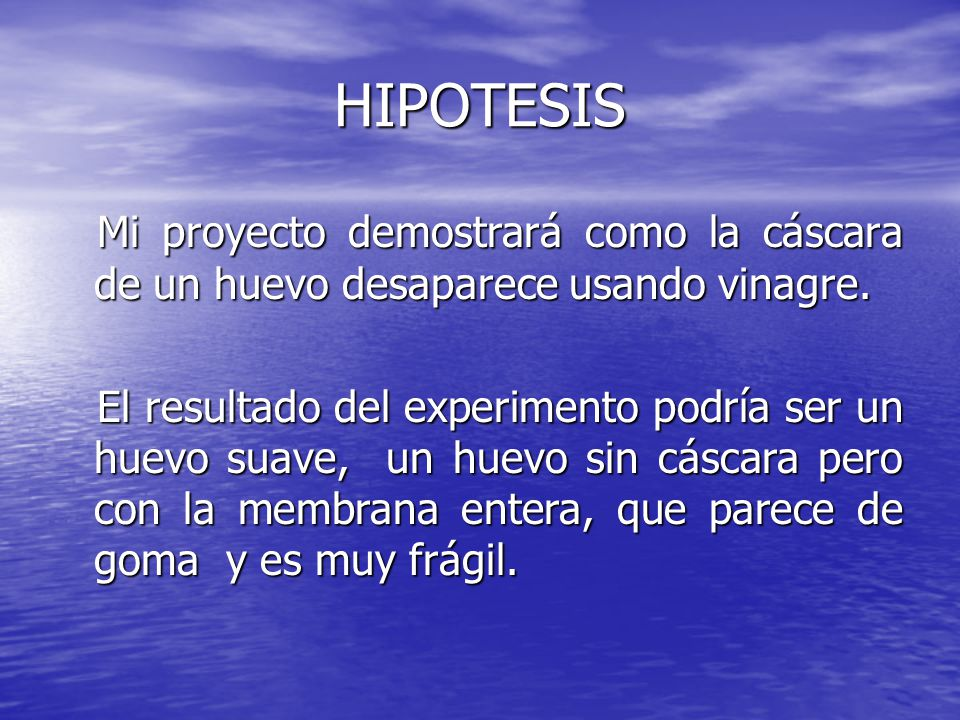 HIPOTESIS Mi proyecto demostrará como la cáscara de un huevo desaparece usando vinagre.