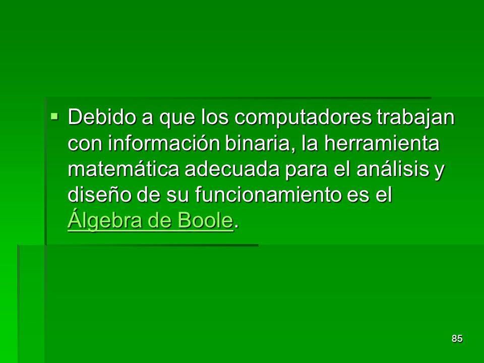 Debido a que los computadores trabajan con información binaria, la herramienta matemática adecuada para el análisis y diseño de su funcionamiento es el Álgebra de Boole.