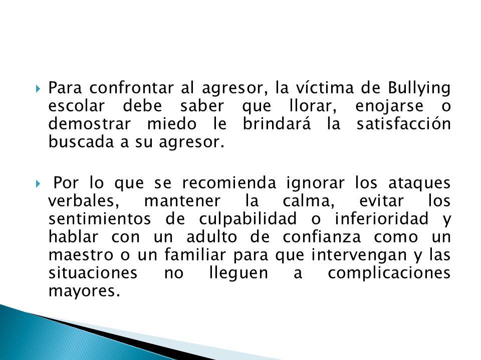 Para confrontar al agresor, la víctima de Bullying escolar debe saber que llorar, enojarse o demostrar miedo le brindará la satisfacción buscada a su agresor.