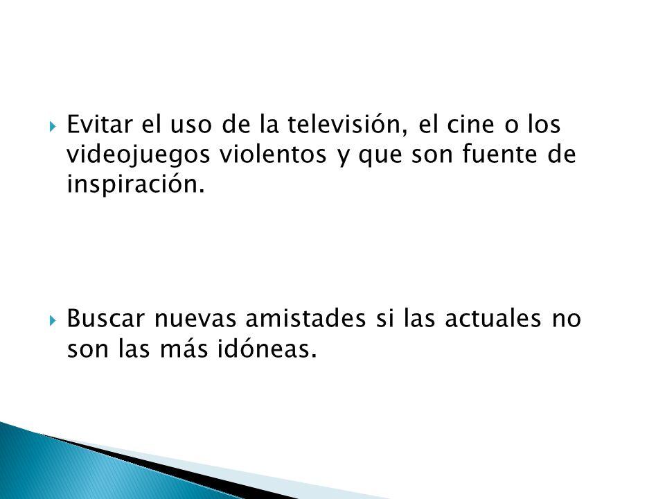 Evitar el uso de la televisión, el cine o los videojuegos violentos y que son fuente de inspiración.