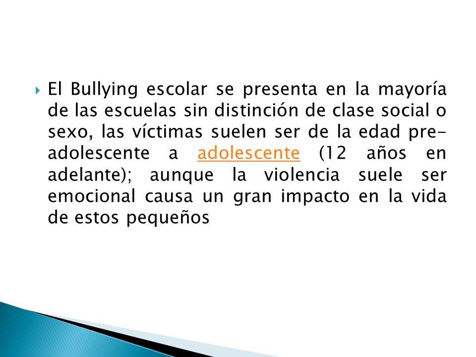 El Bullying escolar se presenta en la mayoría de las escuelas sin distinción de clase social o sexo, las víctimas suelen ser de la edad pre- adolescente a adolescente (12 años en adelante); aunque la violencia suele ser emocional causa un gran impacto en la vida de estos pequeños