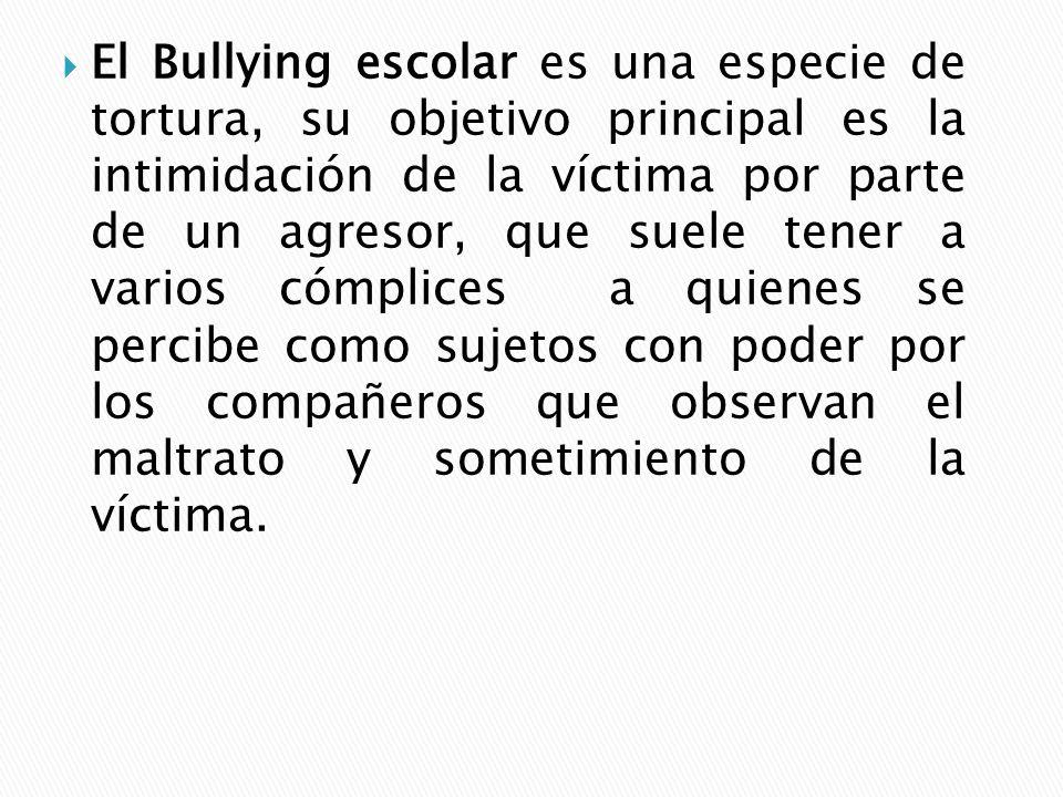 El Bullying escolar es una especie de tortura, su objetivo principal es la intimidación de la víctima por parte de un agresor, que suele tener a varios cómplices a quienes se percibe como sujetos con poder por los compañeros que observan el maltrato y sometimiento de la víctima.