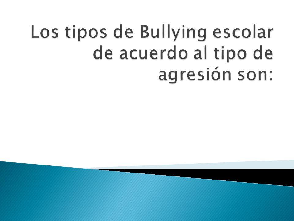 Los tipos de Bullying escolar de acuerdo al tipo de agresión son: