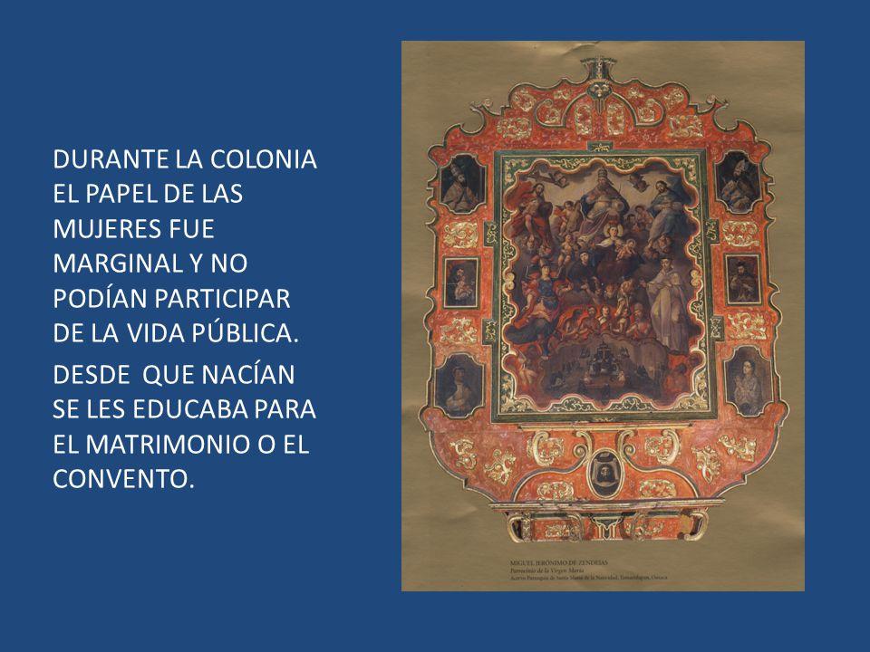 DURANTE LA COLONIA EL PAPEL DE LAS MUJERES FUE MARGINAL Y NO PODÍAN PARTICIPAR DE LA VIDA PÚBLICA.