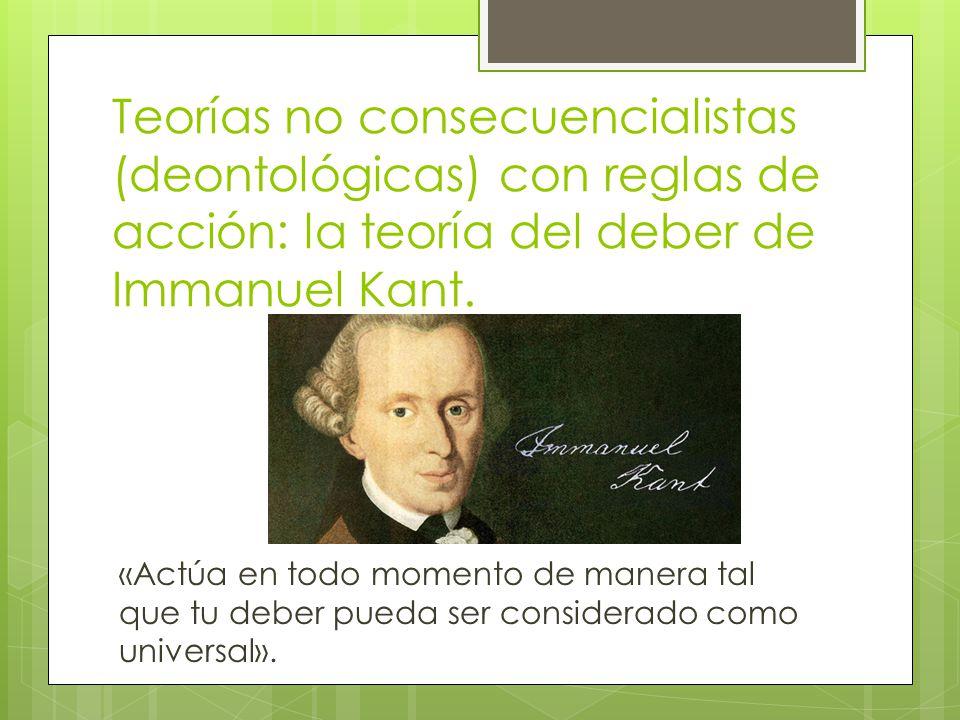 Teorías no consecuencialistas (deontológicas) con reglas de acción: la teoría del deber de Immanuel Kant.