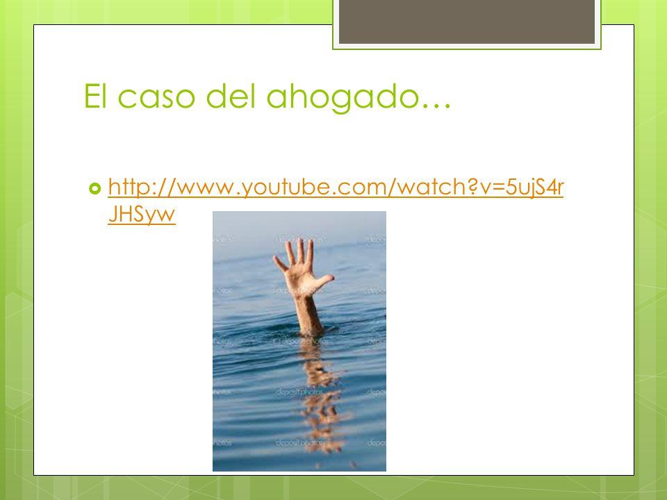 El caso del ahogado… http://www.youtube.com/watch v=5ujS4rJHSyw