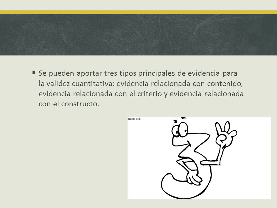 Se pueden aportar tres tipos principales de evidencia para la validez cuantitativa: evidencia relacionada con contenido, evidencia relacionada con el criterio y evidencia relacionada con el constructo.