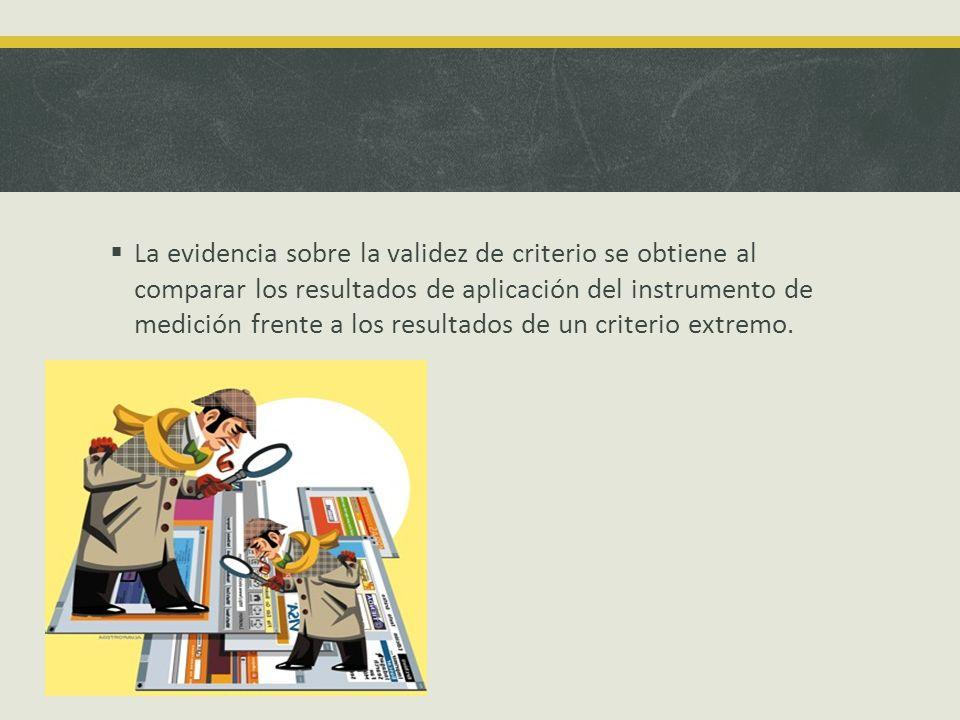 La evidencia sobre la validez de criterio se obtiene al comparar los resultados de aplicación del instrumento de medición frente a los resultados de un criterio extremo.