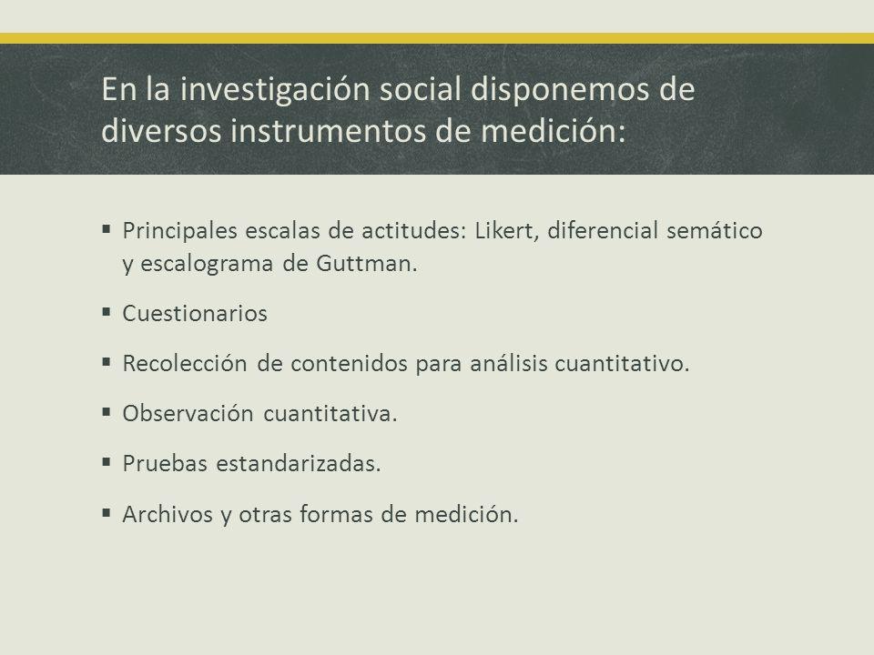 En la investigación social disponemos de diversos instrumentos de medición:
