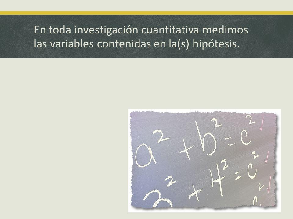 En toda investigación cuantitativa medimos las variables contenidas en la(s) hipótesis.