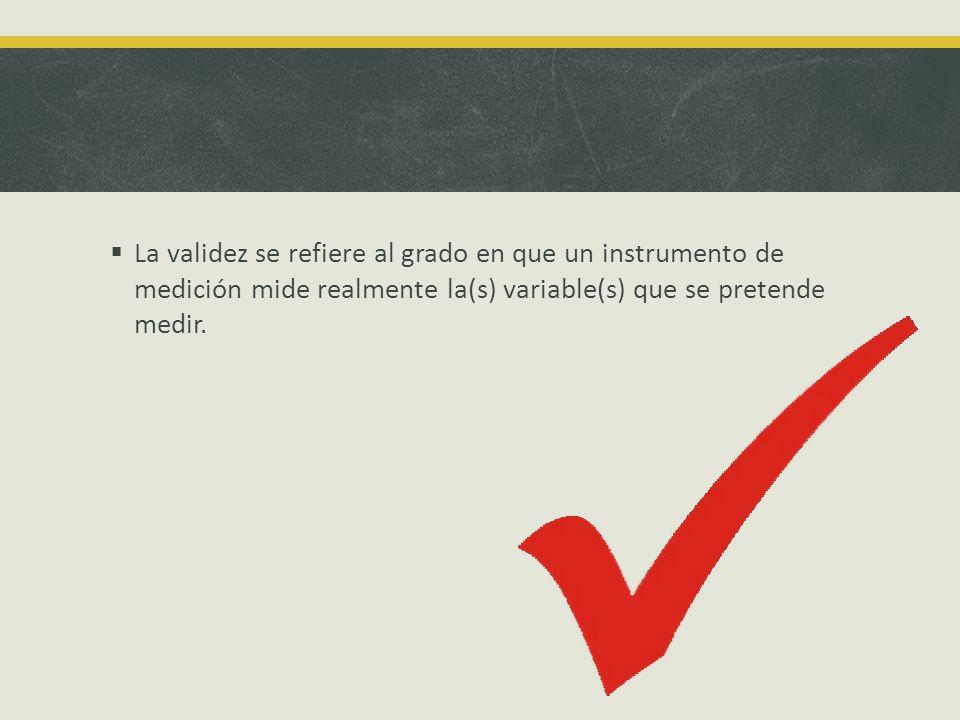 La validez se refiere al grado en que un instrumento de medición mide realmente la(s) variable(s) que se pretende medir.