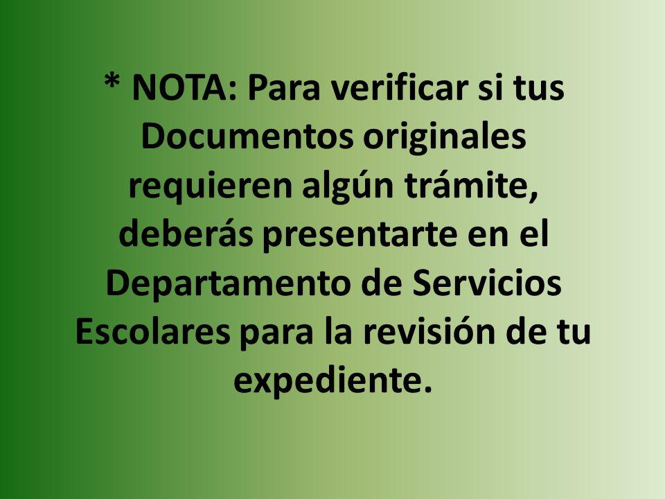 * NOTA: Para verificar si tus Documentos originales requieren algún trámite, deberás presentarte en el Departamento de Servicios Escolares para la revisión de tu expediente.
