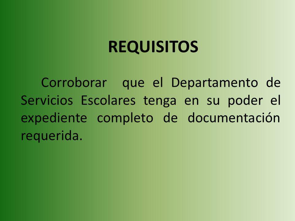 REQUISITOS Corroborar que el Departamento de Servicios Escolares tenga en su poder el expediente completo de documentación requerida.