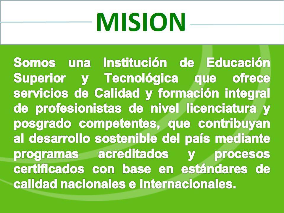 Somos una Institución de Educación Superior y Tecnológica que ofrece servicios de Calidad y formación integral de profesionistas de nivel licenciatura y posgrado competentes, que contribuyan al desarrollo sostenible del país mediante programas acreditados y procesos certificados con base en estándares de calidad nacionales e internacionales.