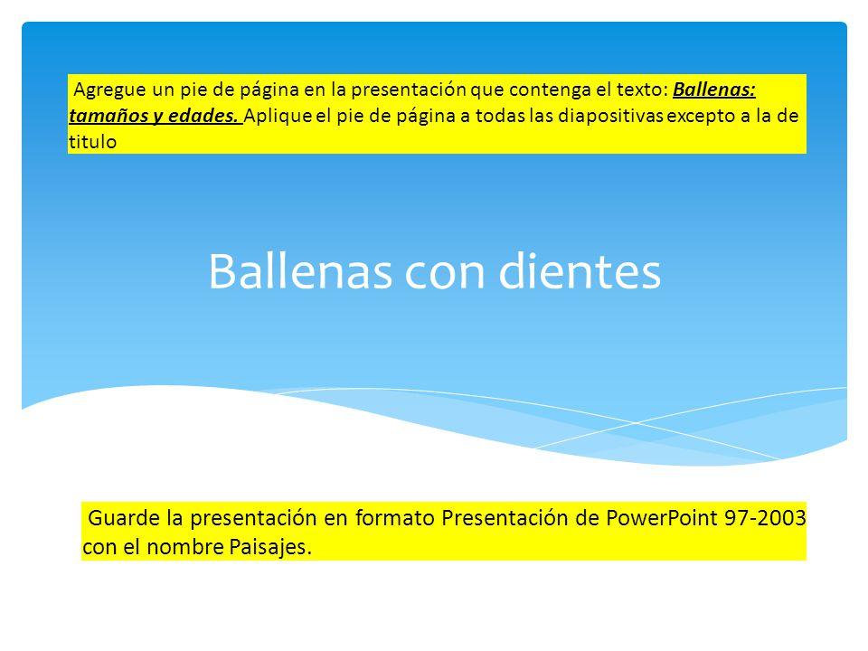 Agregue un pie de página en la presentación que contenga el texto: Ballenas: tamaños y edades. Aplique el pie de página a todas las diapositivas excepto a la de titulo