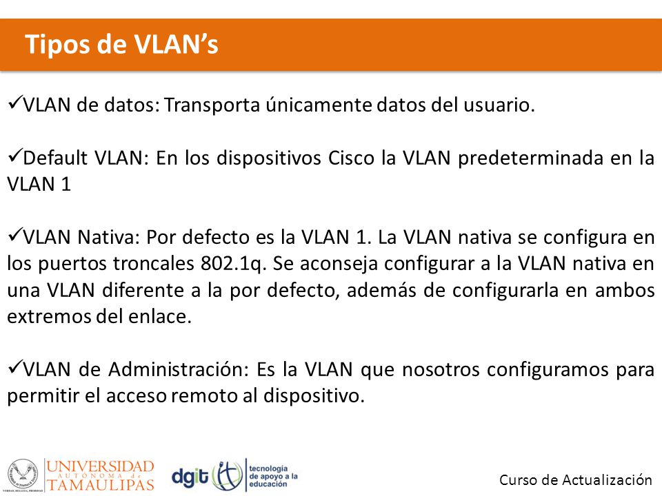Tipos de VLAN's VLAN de datos: Transporta únicamente datos del usuario. Default VLAN: En los dispositivos Cisco la VLAN predeterminada en la VLAN 1.