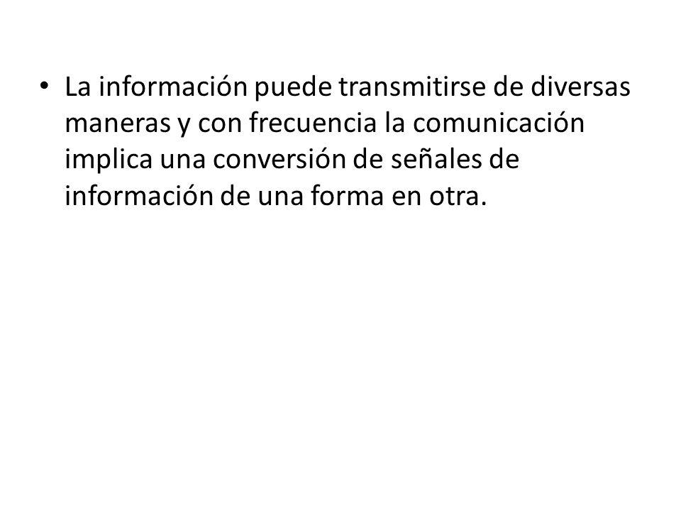 La información puede transmitirse de diversas maneras y con frecuencia la comunicación implica una conversión de señales de información de una forma en otra.