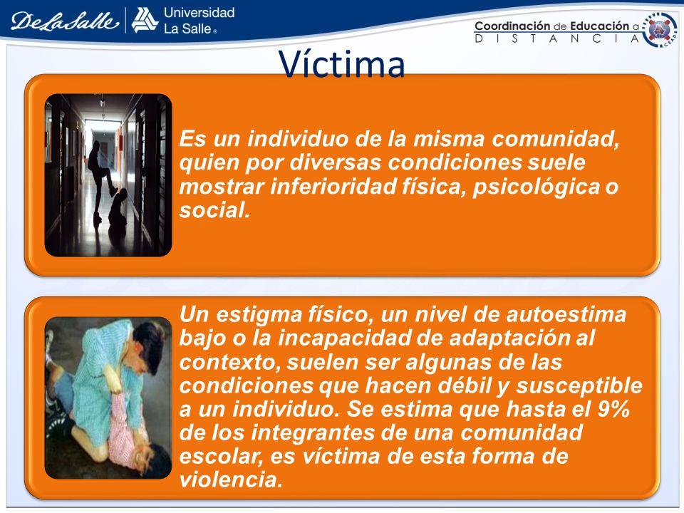Víctima Es un individuo de la misma comunidad, quien por diversas condiciones suele mostrar inferioridad física, psicológica o social.