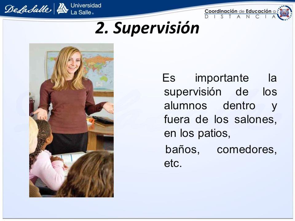 2. Supervisión Es importante la supervisión de los alumnos dentro y fuera de los salones, en los patios,