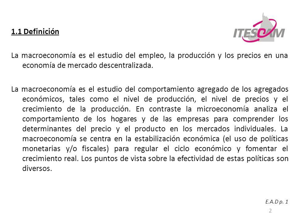 1.1 Definición La macroeconomía es el estudio del empleo, la producción y los precios en una economía de mercado descentralizada.
