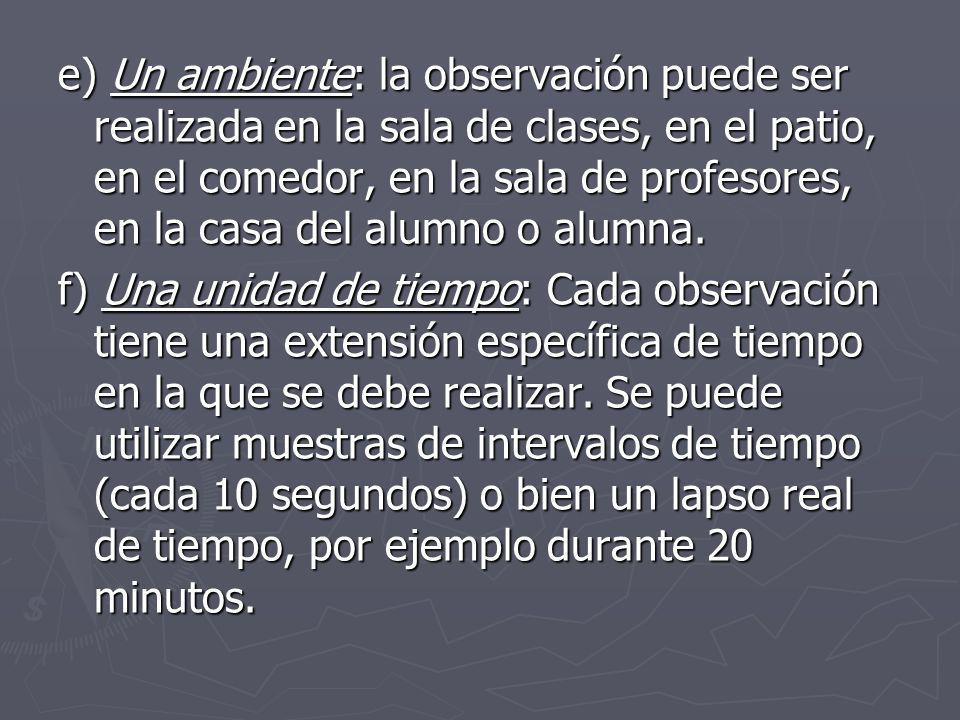 e) Un ambiente: la observación puede ser realizada en la sala de clases, en el patio, en el comedor, en la sala de profesores, en la casa del alumno o alumna.