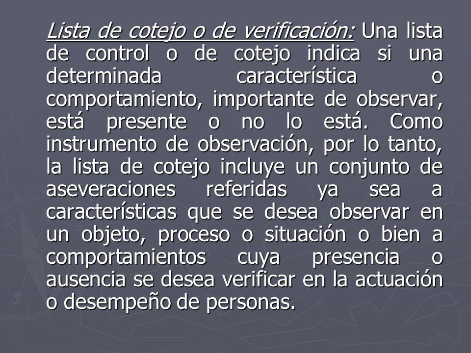 Lista de cotejo o de verificación: Una lista de control o de cotejo indica si una determinada característica o comportamiento, importante de observar, está presente o no lo está.
