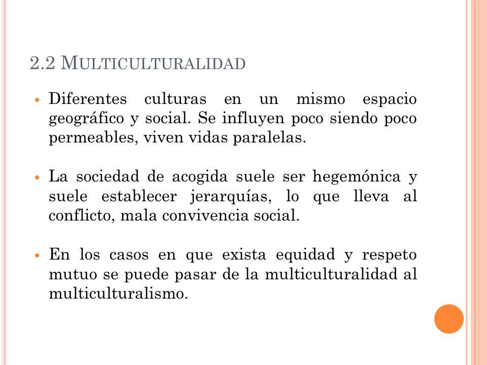 2.2 Multiculturalidad Diferentes culturas en un mismo espacio geográfico y social. Se influyen poco siendo poco permeables, viven vidas paralelas.