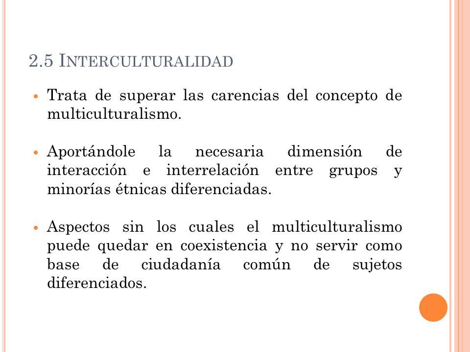 2.5 Interculturalidad Trata de superar las carencias del concepto de multiculturalismo.
