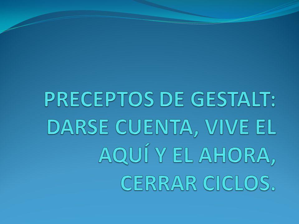 PRECEPTOS DE GESTALT: DARSE CUENTA, VIVE EL AQUÍ Y EL AHORA, CERRAR CICLOS.
