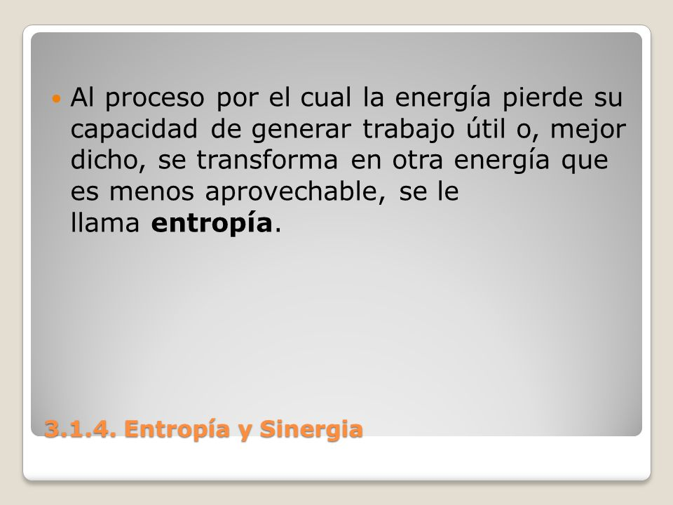 Al proceso por el cual la energía pierde su capacidad de generar trabajo útil o, mejor dicho, se transforma en otra energía que es menos aprovechable, se le llama entropía.