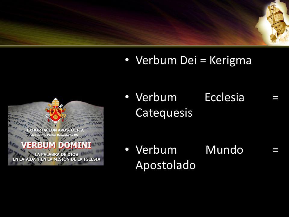 Verbum Dei = Kerigma Verbum Ecclesia = Catequesis Verbum Mundo = Apostolado
