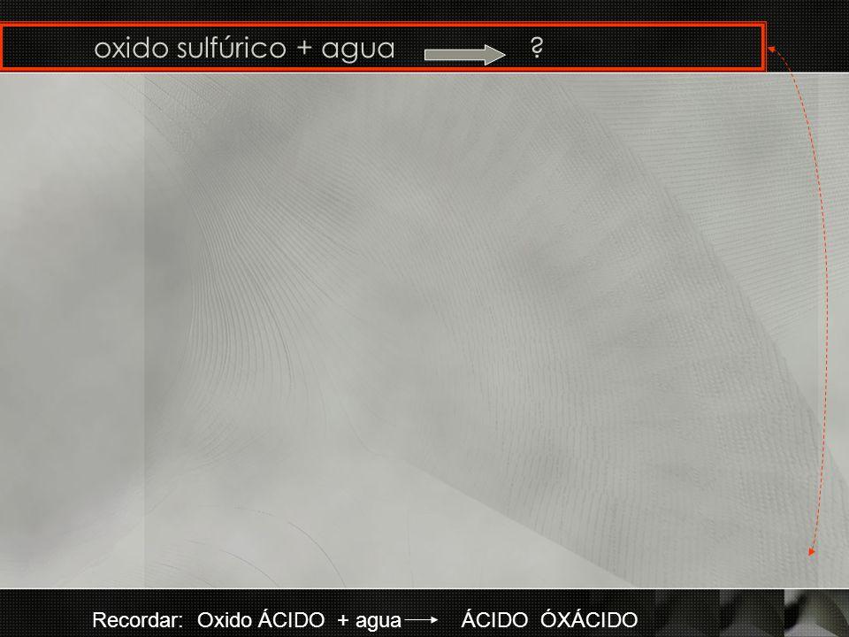 oxido sulfúrico + agua Recordar: Oxido ÁCIDO + agua ÁCIDO ÓXÁCIDO