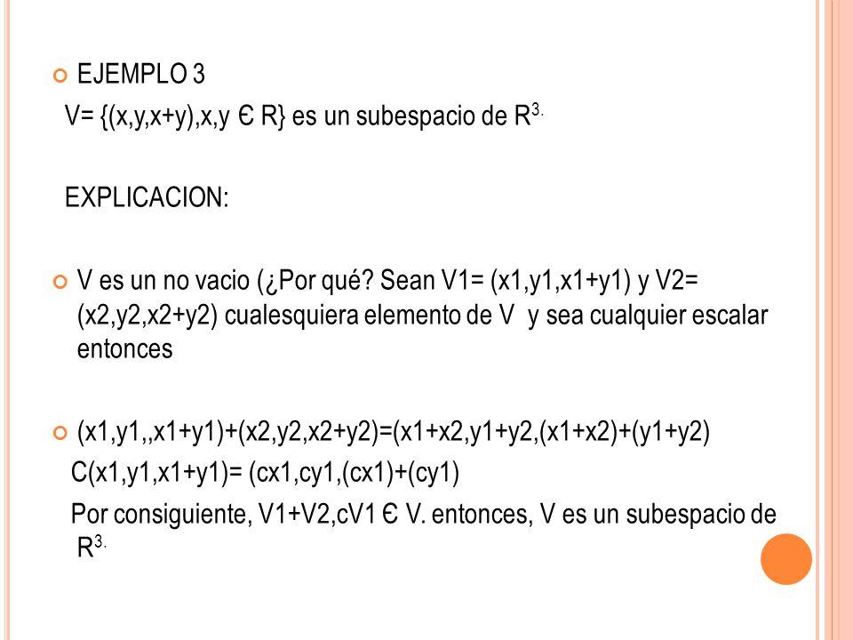 EJEMPLO 3 V= {(x,y,x+y),x,y Є R} es un subespacio de R3. EXPLICACION: