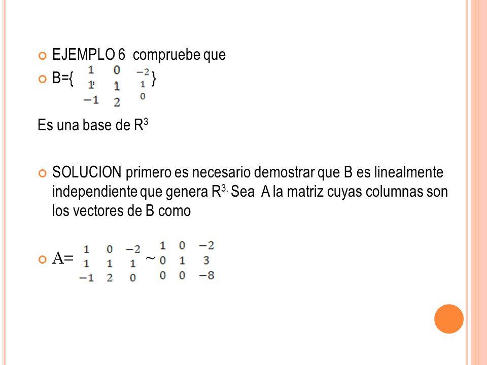 EJEMPLO 6 compruebe que. B={ , , } Es una base de R3.