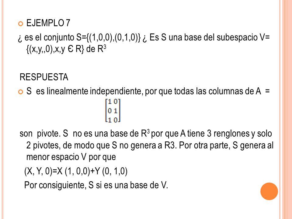 EJEMPLO 7 ¿ es el conjunto S={(1,0,0),(0,1,0)} ¿ Es S una base del subespacio V= {(x,y,,0),x,y Є R} de R3.