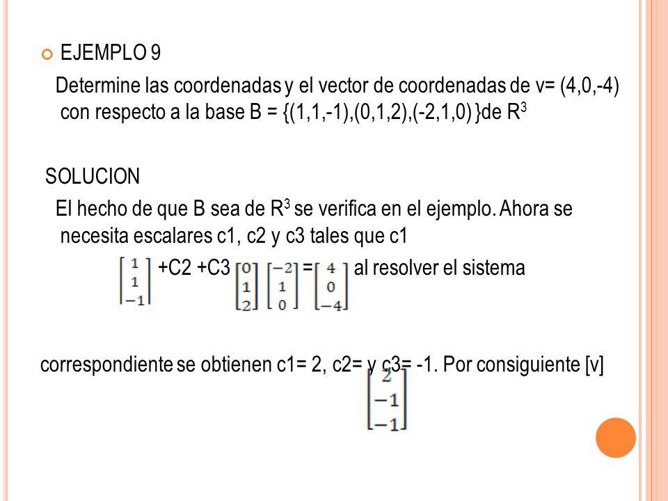 EJEMPLO 9 Determine las coordenadas y el vector de coordenadas de v= (4,0,-4) con respecto a la base B = {(1,1,-1),(0,1,2),(-2,1,0) }de R3.