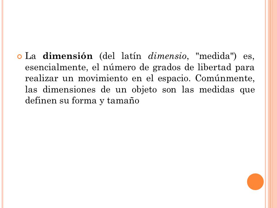 La dimensión (del latín dimensio, medida ) es, esencialmente, el número de grados de libertad para realizar un movimiento en el espacio.