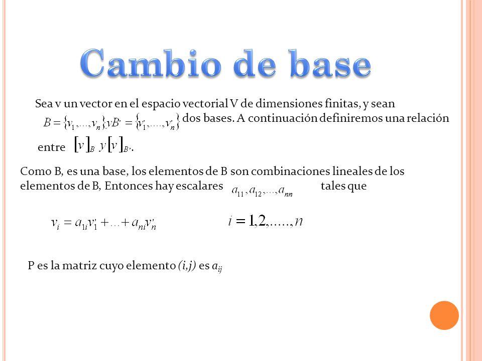 Cambio de base Sea v un vector en el espacio vectorial V de dimensiones finitas, y sean. dos bases. A continuación definiremos una relación.