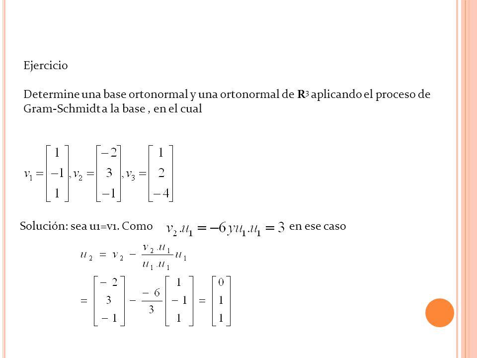 Ejercicio Determine una base ortonormal y una ortonormal de R3 aplicando el proceso de Gram-Schmidt a la base , en el cual.