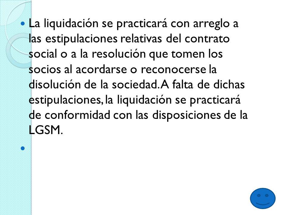 La liquidación se practicará con arreglo a las estipulaciones relativas del contrato social o a la resolución que tomen los socios al acordarse o reconocerse la disolución de la sociedad.