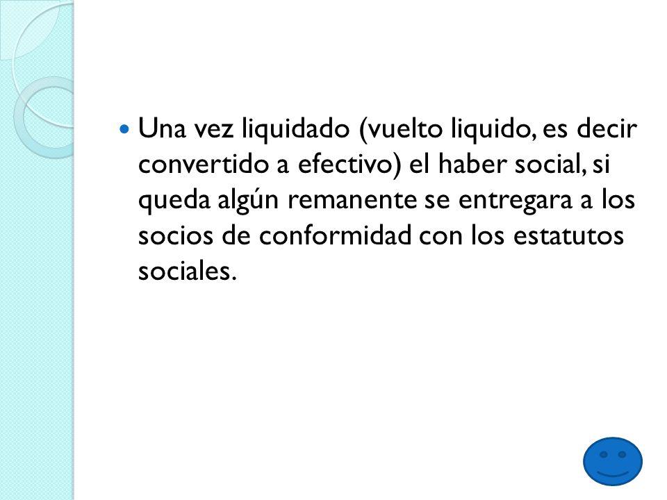 Una vez liquidado (vuelto liquido, es decir convertido a efectivo) el haber social, si queda algún remanente se entregara a los socios de conformidad con los estatutos sociales.
