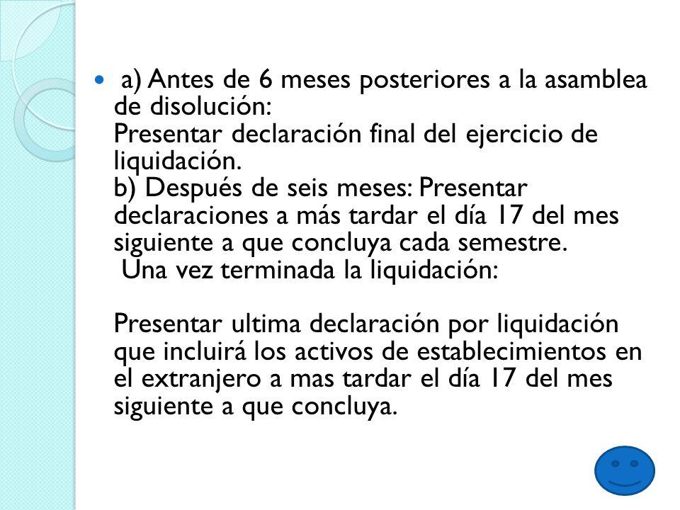 a) Antes de 6 meses posteriores a la asamblea de disolución: Presentar declaración final del ejercicio de liquidación.