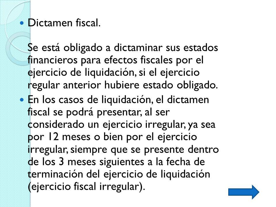 Dictamen fiscal. Se está obligado a dictaminar sus estados financieros para efectos fiscales por el ejercicio de liquidación, si el ejercicio regular anterior hubiere estado obligado.